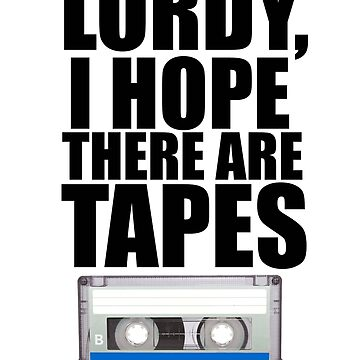 Lordy, I hope there are tapes (black text.) by generalorgana