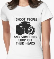I Shoot People and Sometimes Chop Off Their Heads Womens Fitted T-Shirt