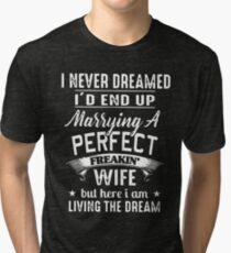 I never dreamed i'd end up marrying a perfect freakin wife but here i am living the dream t-shirts Tri-blend T-Shirt