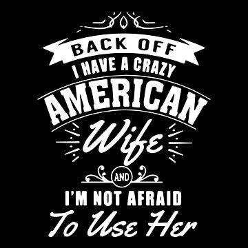 Back Off I Have A Crazy American Wife And I'm Not Afraid To Use Her T-shirts by peterpeggyj