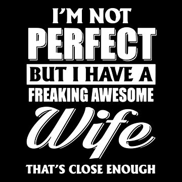 I'm Not Perfect But I Have A Freaking Awesome Wife That's Close Enough T-shirts by peterpeggyj