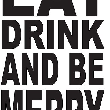 Eat Drink and Be Merry by jdamelio