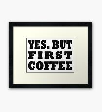 Yes. But First, Coffee Framed Print