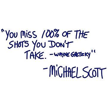 """""""You miss 100% of the shots you don't take. -Wayne Gretzky"""" -Michael Scott by Jillarchibold"""