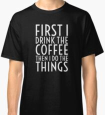 First I Drink The Coffee - White Text Classic T-Shirt