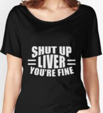 Shut Up Liver Youre Fine Shirt Women's Relaxed Fit T-Shirt