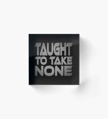 Taught to Take None Acrylic Block