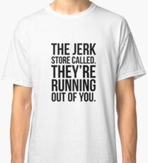 The Jerk Store Called. Classic T-Shirt