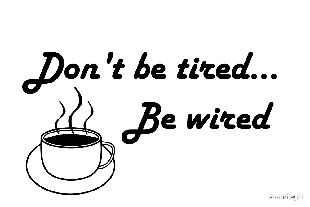 Don't be tired... be wired by evanthegirl