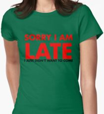 Sorry I Am Late I Just Didn't Want To Come Womens Fitted T-Shirt