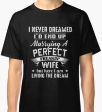 I Never Dreamed I'd End Up Marrying A Perfect Freakin Wife But Here I Am Living The Dream T-shirts Classic T-Shirt