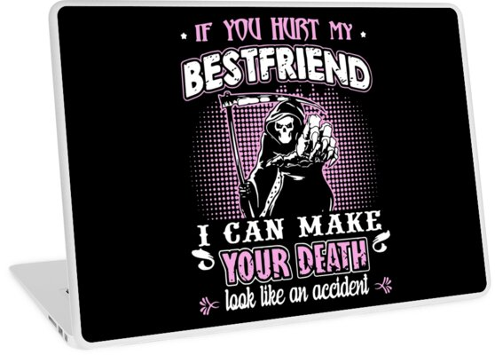 If You Hurt My Best Friend I Can Make Your Death Look Like An