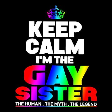 Keep Calm I'm The Gay Sister The Human The Myth The Legend T-shirts by wrightronalde