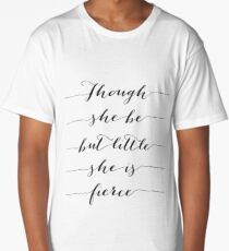 Though she be but little, she is fierce. Long T-Shirt