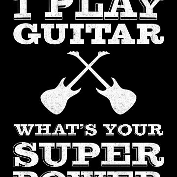 I play guitar whats your super power | guitarist by gbrink