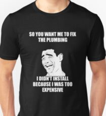 So You Want Me To Fix The Plumbing I Didn't Install Because I Was Too Expensive T-shirts T-Shirt