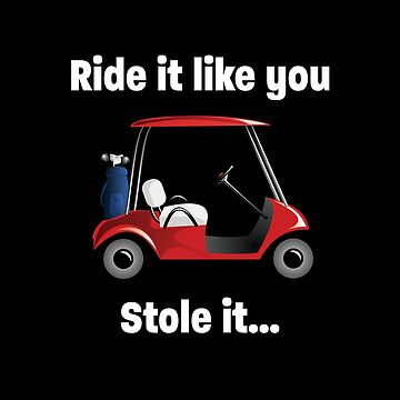 Golfing Funny Design - Ride It Like You Stole It by kudostees