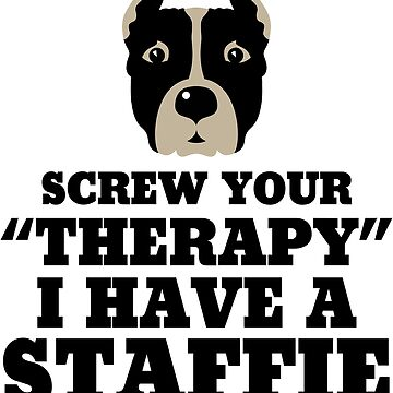 Screw Your Therapy I Have An Staffie by darkshiness