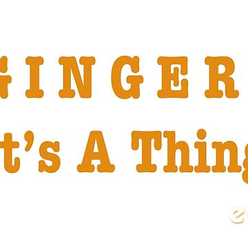 GINGER! It's A Thing by EthelYarwoodEnt
