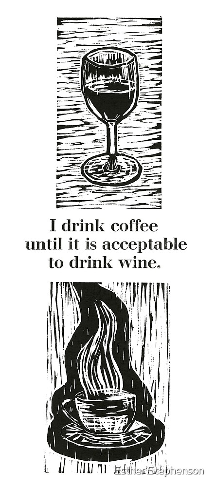 I drink coffee until it is acceptable to drink wine by Esther Stephenson