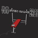 Do You Even Game Bro? by ntamime