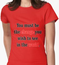 You must be the change you wish to see in the world. Womens Fitted T-Shirt
