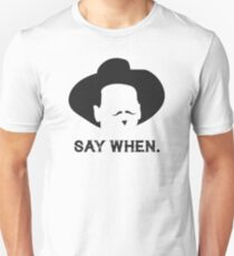 Say When. Unisex T-Shirt