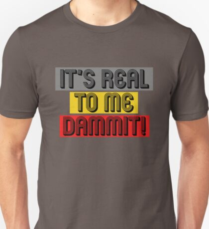 It's Real to Me Dammit! T-Shirt