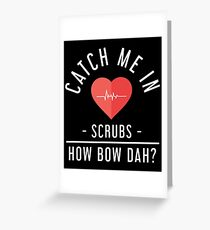 Catch Me In Scrubs How Bow Dah Shirt Greeting Card