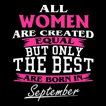All Women Are Created Equal But Only The Best Are Born In September T-shirts by lydiahproctor