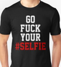 GO FUCK YOUR #SELFIE Unisex T-Shirt