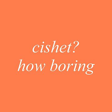 cishet? how boring by cvx-official