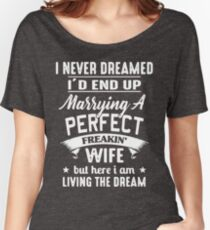 I never dreamed I'd end up marrying A perfect freakin' wife but here I am living the dream Shirt Women's Relaxed Fit T-Shirt