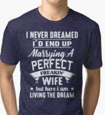 I never dreamed I'd end up marrying A perfect freakin' wife but here I am living the dream Shirt Tri-blend T-Shirt