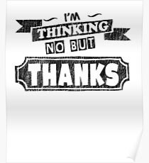 I'm Thinking No But Thanks - Funny Saying T-Shirt Poster