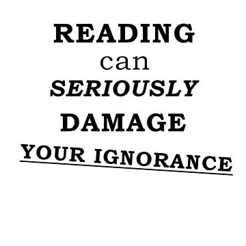 Reading can seriously damage your ignorance by Alrescha