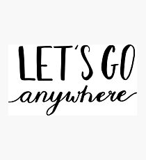 Let's go anywhere - travel, vacation quotes Photographic Print