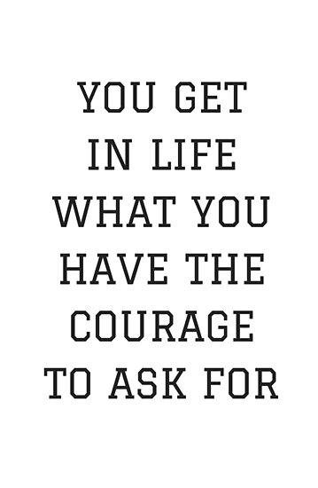 You Get In Life What You Have The Courage To Ask For Posters By
