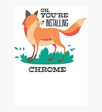 Oh, You are Installing Chrome Photographic Print
