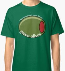 I Bet You Don't Even Know Green Olives Classic T-Shirt