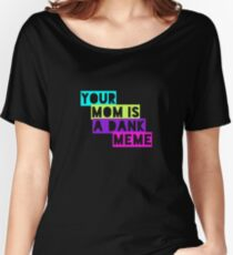Your Mom Is A Dank Meme Women's Relaxed Fit T-Shirt