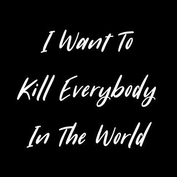 i want to kill everybody in the world by mzneg