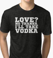 Love? No Thanks. I'll Take Vodka Funny Sarcastic Wit  Tri-blend T-Shirt