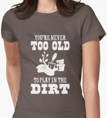 You're Never too old to play in the dirt Women's Fitted T-Shirt
