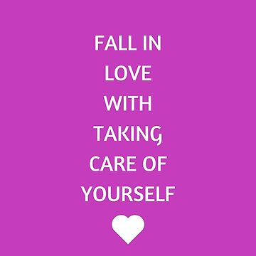 FALL IN LOVE WITH TAKING CARE OF YOURSELF by IdeasForArtists