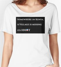 Somewhere in kenya a village is missing their idiot - wide Women's Relaxed Fit T-Shirt