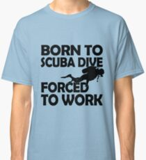Born to Scuba Dive, Forced to Work. Classic T-Shirt
