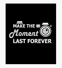 Make The Moment Last Forever - Photography, Photographer, Selfie, Camera, Photo Gift Photographic Print