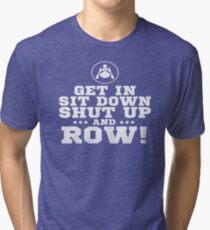 Get In Sit Down Shut Up And Row! Tri-blend T-Shirt