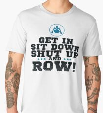 Get In Sit Down Shut Up And Row! Men's Premium T-Shirt